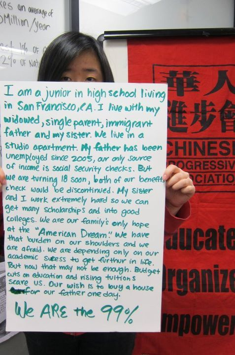 """I am a junior in high school living in San Francisco, Ca. I live  with my widowed, single parent, immigrant father and my sister. We live  in a studio apartment. My father has been unemployed since 2005, our  only source of income is social security checks. But we are turning 18  soon, both of our benefits check would be discontinued. My sister and I  work extremely hard so we can get many scholarships and into good  colleges. We are our family's only hope at the ""American Dream."" We have  that burden on our shoulders and we are afraid. We are depending only  on our academic success to get further in life. But now that may not be  enough. Budget cuts on education and rising tuition scare us. Our wish  is to buy a house for our father one day.""- Chinese Progressive Association  more here: http://www.facebook.com/cpasf?sk=wall"