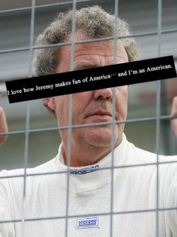topgearconfessions:  I love how Jeremy makes fun of America… and I'm an American.  jeremy may not realize it but he is a pitch perfect parody of british culture