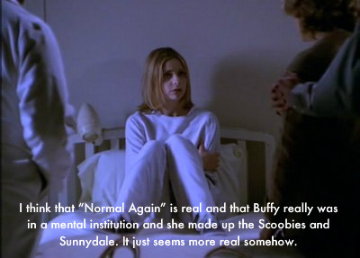 "I think that ""Normal Again"" is real and that Buffy really was in a mental institution and she made up the Scoobies and Sunnydale. It just seems more real somehow."