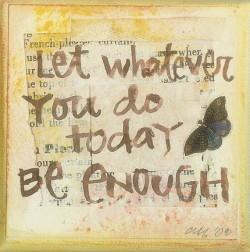 Let whatever you do today, be enough.