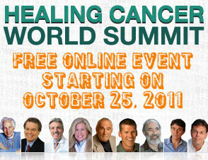 Meet Doctors, Nutritionists, Advocates, and Survivors Who Say Cancer Can Be Treated Successfully and Naturally - Without Excessive Use of Drugs, Surgery, Radiation and Chemotherapy. And the best part is, you don't have to travel! This is a FREE ONLINE EVENT starting TONIGHT and featuring some of the top Alternative Cancer Treatment experts on the planet (and my heroes): Dr. Nicholas Gonzalez, Dr. Francisco Contreras, Charlotte Gerson, Burton Goldberg, Mike Adams, and more! Register for The Healing Cancer World Summit Here Topics Include:  - Natural Therapies doctors are using to prevent and treat cancers naturally. - Herbs and supplements that are scientifically known to prevent cancer. - Scientific and documented proof that natural cancer treatments work. - How to detoxify and cleanse the body safely and naturally, and more.  You will be BLOWN AWAY by the speakers brought together for this event. Even if you've never heard of them, believe me, they are the real deal. These are the pioneers, heroes, and superstars of natural and alternative cancer treatment. I've actually seen Charlotte Gerson and Dr. Contreras speak in person and they are phenomenal. Charlotte Gerson and Dr. Contreras have literally saved the lives of thousands of people including terminal cancer patients that US doctors sent home to die. If that doesn't peak your interest, I give up! This video was put together by health crusader/event coordinator Kevin Gianni, who lost both of his parents to cancer.   Register for The Healing Cancer World Summit Here (((c)))
