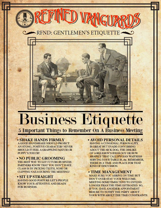 RFND: Gentlemen's Etiquette VI Have you ever been in an business meeting and things felt a little too  unprofessional? Did the meeting go from white collar to animal party  thanks to a few inappropriate and untamed suits? Well sadly, we can't  provide you with a extraction unite but we can supply you with a few  helpful tools to avoid these type of predicament….. READ MORE!