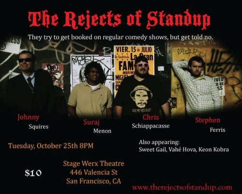 10/25. The Rejects of Stand-Up @ Stage Werx. 446 Valencia St. SF. $10. 8 PM. Feat Johnny Squires, Suraj Menon, Chris Schiappacasse, Stephen Ferris, Sweet Gail, Vahé Hova and Keon Kobra.
