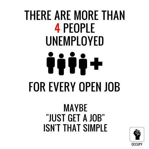 "socialismartnature:  There are more than 4 people unemployed for every open job. Maybe ""just get a job"" isn't that simple.  There aren't jobs to get. Many of them have moved to other countries. It's sad that there will be no jobs unless some changes are made."