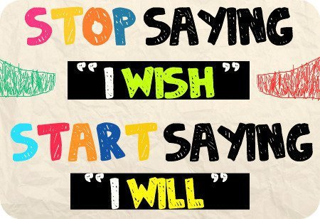 "Stop saying ""I wish"" Start saying ""I will"""