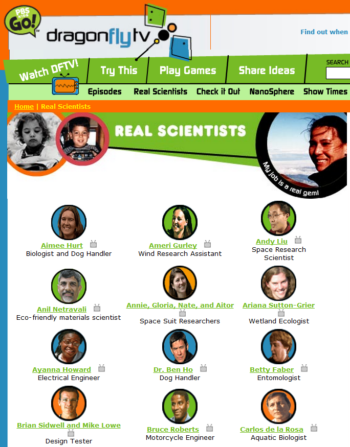 Dragonfly TV Over 60+ student-friendly videos featuring real scientists.  #elemchat #spedchat #scichat Huge variety of specialties featured. Below are just a few that caught my eye. Motorcycle Engineer Food Scientist Game Designer Criminalist Mud Scientist Robotic Soccer Scientist Solar Vehicle Engineer Shark Scientist Awesome site from PBS with lots more to check out. Included in my  Sensational Science Sites LiveBinder You may also like… Nature Missions Planet Quest: Alien Safari WICKED The Surfing Scientist