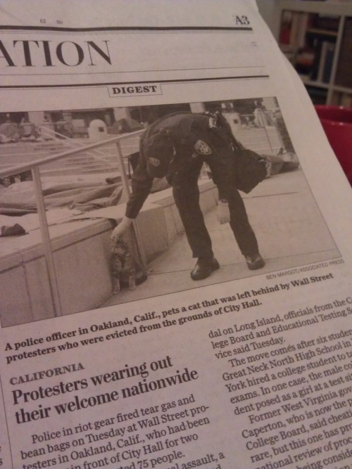 "mariahnotcarey:  nedhepburn:  Stay classy! The Washington Post used a photo of a cop petting a kitten as their picture for the accompanying article about Oakland police brutally firing into the crowd of OWS Protestors.  Also, look at that headline! Boo young people!   WHY DOES NO ONE SAY THE TEA PARTY IS WEARING OUT THEIR WELCOME!!!!!!!!!!!!!!!!  Maybe it's time for protesters to take up residence outside ""news"" organizations that pull this kind of shit."