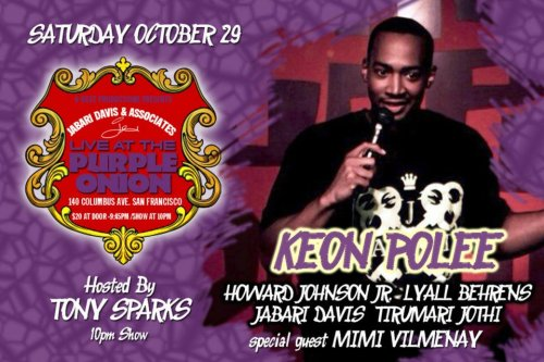 10/29. Keon Polee @ Purple Onion. 140 Columbus Ave. SF. $20. 10 PM. Feat Mimi Vilmenay, Howard Johnson Jr., Lyall Behrens, Jabari Davis, and Trumari Jothi.  [Funny dude headlining this weekend at the Purple Onion.]