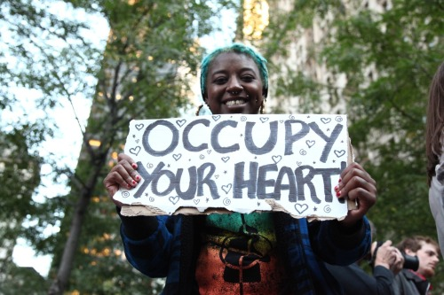 """Photo: Ian MacKenzie  """"There is a sign in Liberty Plaza proclaiming, 'occupy everything' and its sentiment arrives at the essence of the situation.Yes, occupy everything, starting with your own heart. Otherwise, it will be commandeered by the forces of the church, the state, the corporation, the bully on your block, the passive-aggressive friend who is 'just here to help,' even the demands of your own egoist agendas that bore to indifference the heart of the world and soul of the age.If you don't recognize your humanity, who will? Who is more qualified to occupy your life than you? Who is closer to the situation? Who else is qualified to arrive at an original take of the question at hand?And you might find the place to make a stand in the struggle to retake your essential self is in public space, among throngs of others engaged in like-minded struggle … among others who have heeded a similar call and thus have arrived in those equally troubled locations — the U.S. public arena and the American heart.Occupy your own heart; the soul of the world longs for your companionship.""""  ~ from article by Phil Rockstroh"""