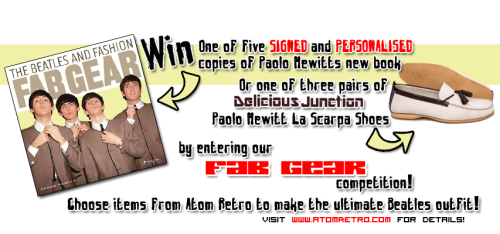 Win a SIGNED and PERSONALISED copy of Paolo Hewitt's new book, FAB GEAR: The Beatles and Fashion - or a pair of the new Delicious Junction 'La Scarpa' Shoes, designed by Paolo Hewitt. Head to http://www.atomretro.com/competitions.cfm for how to enter!