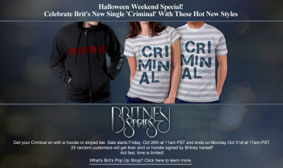 "Celebrate Brit's new single ""Criminal"" with the hot new items on sale THIS WEEKEND only in Brit's Pop-Up Shop. Get your criminal on with a hoodie or striped tee, 25 of which Britney will be randomly signing!Sale starts Friday, October 28th at 11am PST and ends on Monday, October 31st at 11am PST. See you at Brit's Pop-Up Shop tomorrow…."