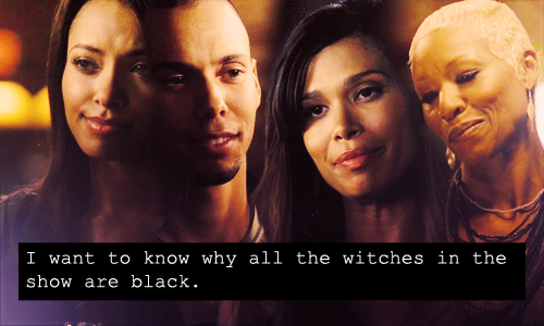 """I want to know why all the witches in the show are black."""