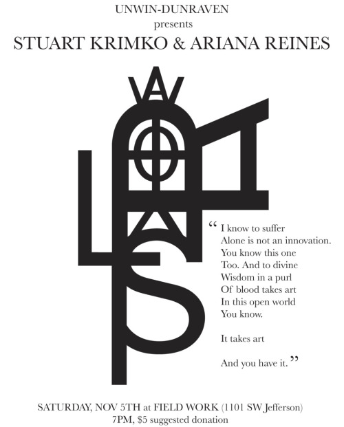 Unwin-Dunraven presents Stuart Krimko and Ariana Reines Saturday November 5, 7pm Reading and Performance $5 suggested donation www.unwin-dunraven.org www.arianareines.tumblr.com www.sandpaperpress.net/stuart-krimko www.facebook.com