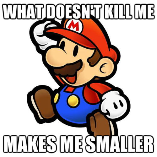 A Super Mario Bros (not Paper Mario) fact that cannot be denied. What Doesn't Kill Me posted by orionxx Via: Reddit | Brian Johnson