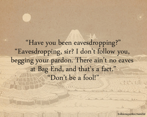 """Have you been eavesdropping?"" ""Eavesdropping, sir? I don't follow you, begging your pardon. There ain't no eaves at Bag End, and that's a fact."" ""Don't be a fool!"" Sam and Gandalf via The Fellowship of the Ring"