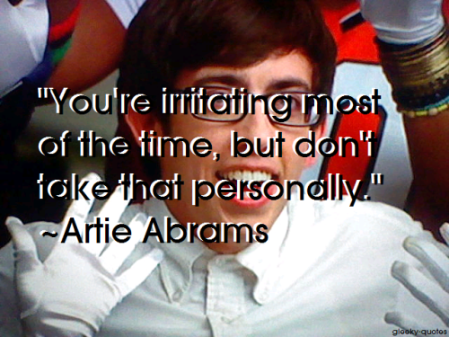 """You're irritating most of the time, but don't take that personally."" ~Artie Abrams"