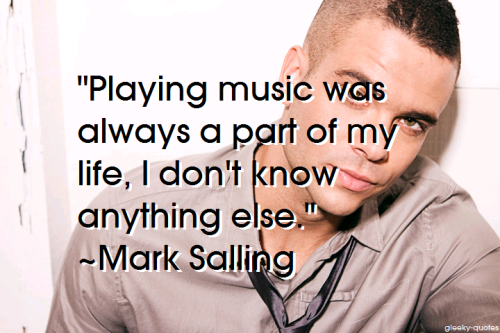 """Playing music was always a part of my life, I don't know anything else."" ~Mark Salling"