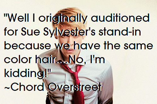 """Well I originally auditioned for Sue Sylvester's stand-in because we have the same color hair….No, I'm kidding!"" ~Chord Overstreet"
