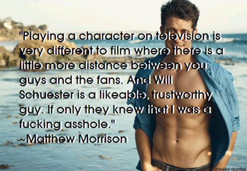 """Playing a character on television is very different to film where there is a little more distance between you guys and the fans. And Will Schuester is a likeable, trustworthy guy. If only they knew that I was a fucking asshole."" ~Matthew Morrison"