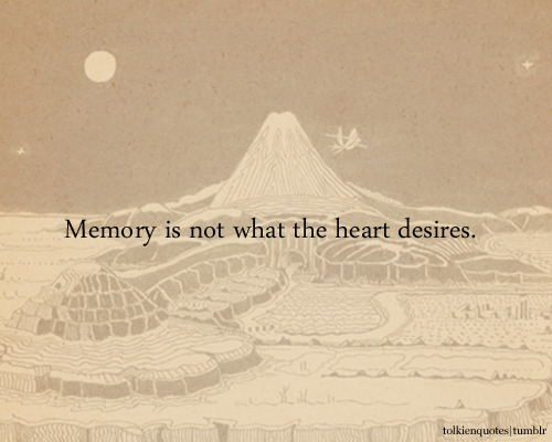 """Memory is not what the heart desires."" Gimli via The Fellowship of the Ring"