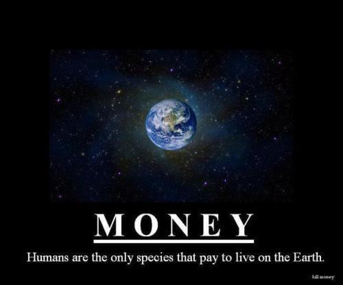 mysticpolitics:  [Image] #Money: #Humans are the only species that pay to live on #Earth…