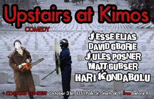 10/31. Hari Kondabolu @ Kimo's. 1351 Polk St. SF. $3 (Free before 8 PM). 9 PM. Featuring Jesse Elias, David Gborie, Jules Posner and Matt Gubser. [AMAZEBALLS show on Monday. Hari has been on Comedy Central Presents, and Laughter Against the Machine. Jesse, David, Jules and Matt are amazingly talented comedians. It's going to be an exciting night for comedy.]