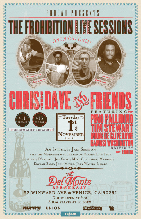Frolab Presents…. The FROhibition *LIVE* Sessions CHRIS DAVE & FRIENDS featuring Pino Palladino Tim Stewart Mark De Clive Lowe Kamasi Washington Hosted by Cognito ———- An intimate jam session with the musicians who played on classic LP's fromAdele, D'Angelo, Jill Scott, Mint Condition, Maxwell, Erykah Badu, John Mayer, Jody Watley & more! @ The historic Del Monte Speakeasy52 Winward Ave, Venice, CA 90291 — Featuring hand-crafted seasonal cocktails made with local Venice Farmer's Market produce,and all juices, syrups & cordials are prepared in-house and on premise! — $11 Presale —> chrisdave.eventbrite.com $15 @ Door 21+ Doors open at 9pm Show starts at 10:30 early arrival suggested… don't miss out!  we frolaborate.™