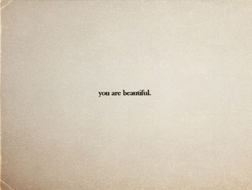 Inspiration  You are beautiful.