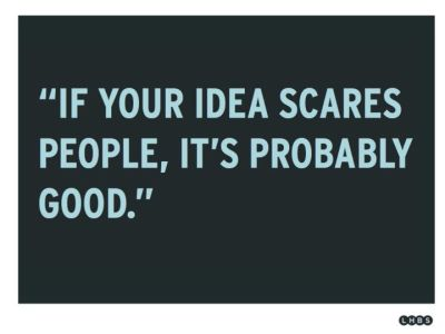 """If your Idea scares people, it's probably good."""