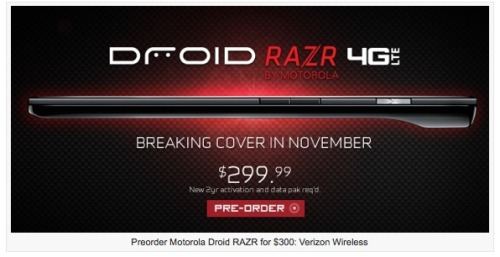 Did you hear the news? The Droid RAZR is now available for pre-order for $300 with new 2 year agreement on America's most reliable network.The latest Droid RAZR Smartphone could reach stores by the end of November. For a precise launch date, stay tuned! More Info: Thinnest 4G Smartphone in the entire marketplace Powered by the Android Gingerbread OS Features a 1.2-gigahertz dual-core processor, 4.3-inch touch screen with Gorilla glass to minimize nicks and scratches, 8-megapixel primary rear face camera for video capturing, 1.3-megapixel secondary front face camera for video calling, 1GB of RAM and 16GB internal storage capacity