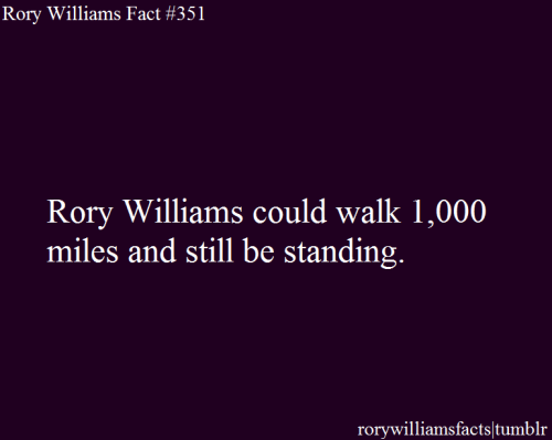 Rory Williams could walk 1,000 miles and still be standing. rorywilliamsfacts: Submitted by thrivette.