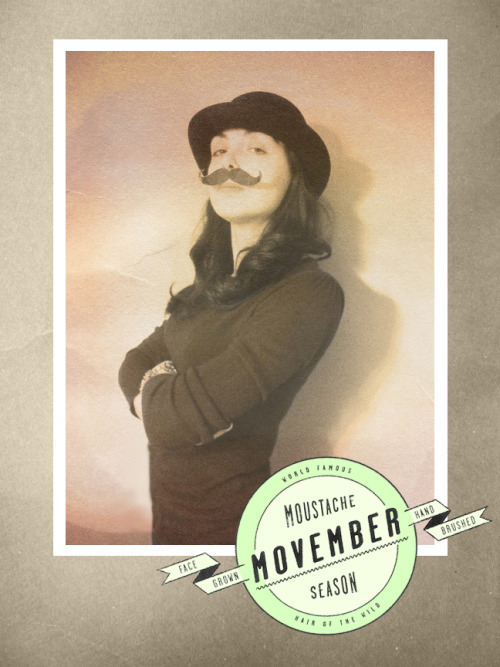 "Happy Movember mobrethren and sisters! The time has come again… The time when men across the nation sprout mustaches for a cause.  ""With their 'Mo's', these men raise vital funds and awareness for men's  health, specifically prostate cancer. Mo Bros effectively become walking, talking billboards for the 30 days  of November. Through their actions and words, they raise awareness by  prompting private and public conversation around the often ignored issue  of men's health.""  I think Movember is the coolest and am rather jealous of the instant bond the Mo-stache creates between participating bros. When my dad and his work crew signed up, I discovered that women could be ""MoSistas"" too.If you are able to help, I'd love it if you'd donate to me. Even a dollar helps. Thank you so much! Fuzzy Mustache Kisses,Megan"