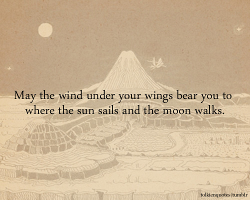 "tolkienquotes:  ""May the wind under your wings bear you to where the sun sails and the moon walks."" Gandalf via The Hobbit"