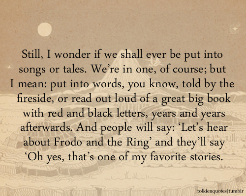 """Still, I wonder if we shall ever be put into songs or tales. We're in one, of course; but I mean: put into words, you know, told by the fireside, or read out loud of a great big book with red and black letters, years and years afterwards. And people will say: 'Let's hear about Frodo and the Ring' and they'll say 'Oh yes, that's one of my favorite stories."" Samwise Gamgee via The Two Towers"