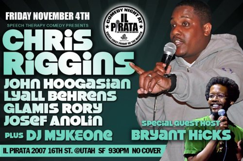 11/4. Chris Riggins @ iL Pirata. 2007 16th St. SF. Free. 9:30 PM. Feat Josef Anolin, John Hoogasian, Lyall Behrens, and Glamis Rory. Guest Host: Bryant Hicks. Music: DJ Myke One. [A hot, hot, hot, hot show]