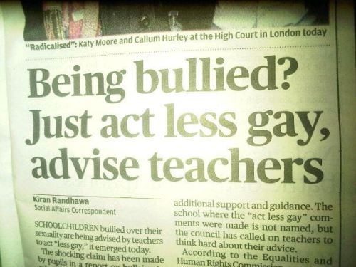 "This is a legit headline in today's Evening Standard on an anti-bullying report in which there is ""anecdotal evidence of students being told to act less gay or to wear their hair differently as teachers felt they were making themselves a target for bullies"". Yep. Or, as one Reddit commenter sums things up, ""What the actual fuck."""