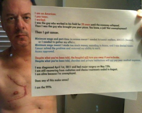 [Image: A white man with a large surgery scar on his chest, holding a letter. The letter reads as follows below.]  I am an American.I pay taxes.I worked.I was the guy who worked in his field for 20 years, until the economy collapsed.Then I was the guy who brought you your pizza. You know, a job? Not employment? Then I got cancer. Minimum wage and part-time insurance meant I needed Arizona's welfare, AHCCCS (Access), or I needed to gather my affairs.Minimum wage meant I made too much money, according to Access, and I was denied Access.Cancer solved the problem and removed my ability to work.Access approved. Despite what you've been told, the hospital will turn you away if you're broke.Despite what you've been told, churches and private institutions will not pay your medical expenses. I was diagnosed April 1st, 2011 and had major surgery on May 12th.I am still recovering from radiation and chemo treatments ended in August.I am alive because I'm unemployed. Does any of this make sense? I am the 99%