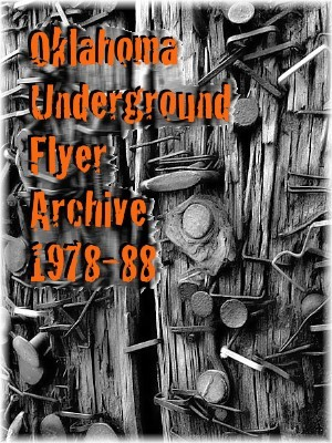 Oklahoma Underground Flyer Archive 1978-88 Archive of flyers from various music genres: punk, post-punk, hardcore, garage, power pop, mod, experimental, new wave, electronic and other underground sounds, representing live shows that took place in Oklahoma between 1978-1988. Nov. '11 Launch. Special thanks to Bill Yerds, Buck Miller, David Bagsby, David Burdick, Greg Sewell, Jeff Klein, Jim Blanchard, Kelli Lynn Baxter, MAG, Randy Brumley, Wayne Rogers and the Tulsa Underground Know-It-Alls.
