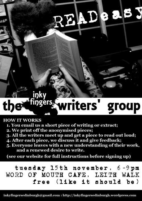 "THE READEASY WRITERS' GROUPTuesday 15th November, 6-9pmWord of Mouth Café, 3A Albert St, Edinburgh  WHAT IT IS  Hello aspiring writers! — whether you are a budding poet, novelist, scriptwriter, or haven't yetmade up your mind, the Inky Fingers Writers' Group is for YOU. We meet to read and talk about each other's work in a fun, safe, and constructive environment. It is a unique (and free) opportunity to get feedback, to experience new writing, and to hear your work read aloud: and best of all, it is anonymous, so you can feel completely at ease.  HOW WE WORK  Every month a group of writers meets in a cosy café to discuss their work. Each member submits a piece of writing for the group, these are anonymised and printed out, everyone is given one piece to read, and then we take turns reading the piece aloud and giving feedback.  To attend for a session, just drop us an email at inkyfingersedinburgh@gmail.com, with a piece of your writing attached. Any genre, and extracts are certainly allowed, but the limit is about 500 words, so that we've time to read them all. Also, please use either .pdf, .odt or .doc (not .docx!) file formats.  Come along on the night, and we will read each piece aloud and chat about it. (Let us know if you're not going to be able to attend, so that we can make your space available to someone else.) Bring a notepad and your wonderful mind!  Places are limited, so please send your email a few days in advance to make sure you get a space. (Please note also, that only those who have submitted a piece themselves can come – if you want to just come and listen to amazing new writing, then please come to our Open Mic.)  The discussion is really informal, so don't feel you have to be an authority on literary criticism, or, well, on anything.  WHAT FOLK HAVE SAID  ""I have always wanted to attend a group like this to share and get feedback on my work. However, I was always too nervous to share my work with so many other writers at one time. The Inky Fingers method is very good because it allows you to share your work anonymously, while still receiving feedback. I found it to be an excellent experience with lots of good discussion amongst a very nice bunch of people."""
