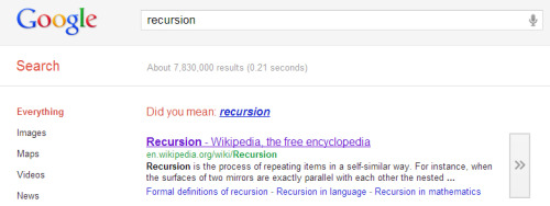 "Google Search of the Day: ""Recursion"" It took me a second to get the joke, I won't lie. But when I did, I LOL'd, so there you go. Google, you haven't lost me yet.Also: today's date is 11022011. Ding! By the way, Google: well done on the Gmail redesign. I like it. I'll admit that I've only yet glanced at it and I'm biased, so far it looks like a redesign I would do. Though the ever-eloquent Kid Ish makes a good point: it's more streamlined, but you managed to keep the same shitty smileys sets - why did those get to stay? Otherwise, the Ishes approve. (I'm sure you were holding your breath.)"