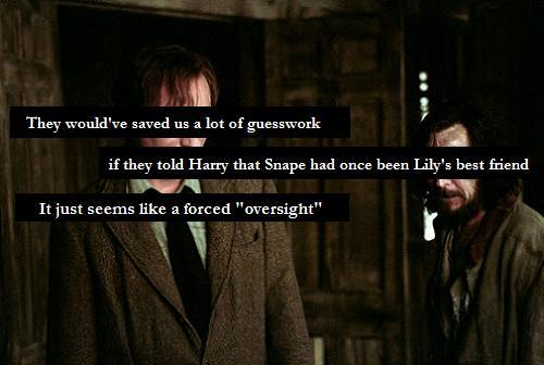 harrypotterconfessions:  It's just so improbable that this topic wouldn't be brought up even once, in all those conversations Harry had with Sirius and Remus. If Harry ever wanted to know more about Lily, Snape being a part of her life would've been a big, although unpleasant, topic to mention. I know their friendship and Snape's love was intentionally kept secret until The Prince's Tale, but it's just so illogical. graphic submitted.  // ]]]]>]]>
