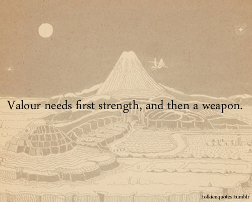 """Valour needs first strength, and then a weapon."" Boromir via The Fellowship of the Ring"