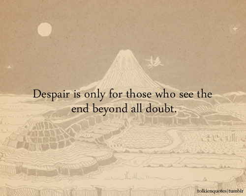 """Despair is only for those who see the end beyond all doubt."" Gandalf via The Fellowship of the Ring"