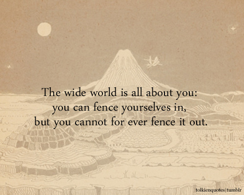 """The wide world is all about you: you can fence yourselves in, but you cannot for ever fence it out."" Gildor via The Fellowship of the Ring"