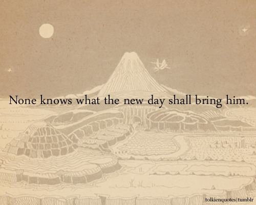 """None knows what the new day shall bring him."" Aragorn via The Two Towers"