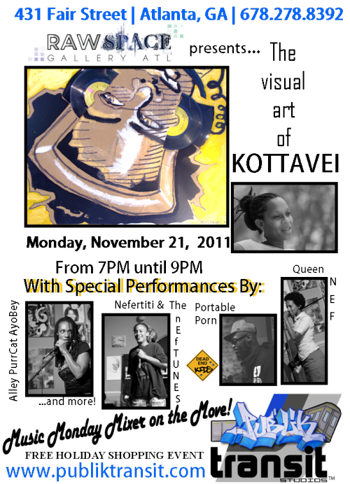 Publik Transit Studios Hosts Music Monday Mixer on the Move featuring KOTTAVEI at Raw Space Gallery on November 21, 2011 from 7-9PMFeaturing Q & A with the artist, and music from local artists Nefertiti & the NefTUNES, Queen Nef, Portable Porn and more! FREE ENTRY to this HOLIDAY SHOPPING EVENT! BUY SOME ART & MUSIC!PERFORMANCES by Alley PurrCat AyoBey, Queen NEF, Nefertiti & the nefTUNES, JustaSol, Portable Porn and more… check back to see who else will be performing as new acts are added!
