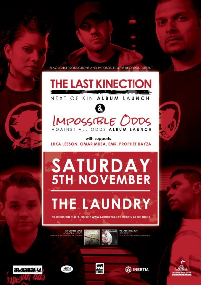 MELBOURNE!!!!  The Last Kinection & Impossible Odds joint launch this weekend!! It's gunna be LARGE!! I'm still debating a flight down just for this. Get in early to catch all the supports. Both of these albums haven't left my speakers/ headphones since I copped them. If you haven't got them yet, cop em here: The Last Kinection: Next of Kin (& on iTunes) Impossible Odds: Against All Odds