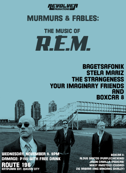 "nyebe:  I made this poster for the R.E.M. night this coming November 9 at Route 196. Revolver Productions Presents: ""Murmurs & Fables: The Music of R.E.M."" Featuring: BAGETSAFONIK STELA MARIZ THE STRANGENESS YOUR IMAGINARY FRIENDS & BOXCAR 8  Watch them perform some of the most memorable songs by the late, great Athens, Georgia band made up of Buck, Berry, Mills, and Stipe (and a couple of originals as well). 9PM Wednesday, November 9, 2011.Damage: P150 (comes with a free drink) See y'all there! BOXCAR 8 are:- Aldus Santos (The Purplechickens/ASQ/Once More With Feeling) on  vocals/guitars - Jason Caballa (Pedicab/Twisted Halo/Blast Ople) on guitars - Mikey Amistoso (Ciudad/Hannah+Gabi/Blast Ople) on bass/vocals - Zig Rabara (The Purplechickens/Ang Bandang Shirley) on drums  See you all at Route 196! We will be selling copies of our Jesus Camp EP there. God bless you and your shoes."