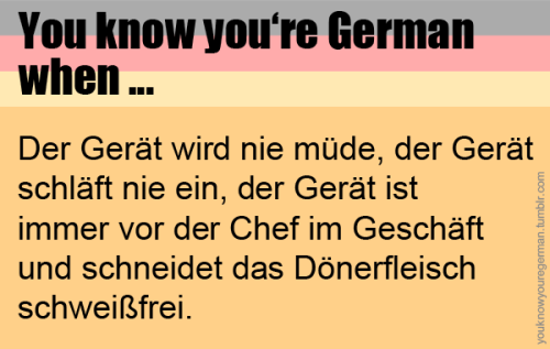 youknowyouregerman:  (Submitted by we-are-all-made-of-butterflies)DER GERÄT    Lolololol