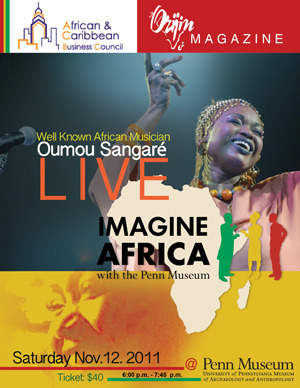 "African Musician Oumou Sangaré and Imagine Africa. Well known African musician Oumou Sangaré performs LIVE at 8 pm. The Museum's African Gallery and the ""Imagine Africa with the Penn Museum"" gallery project remain open from 6:00 pm to 7:45 pm. Presented by the African and Caribbean Business Council and Orijin Magazine. Tickets: $40 general admission, in advance and at the door.Students with Penncards, $20.  For ticket information: (215) 327-7783."